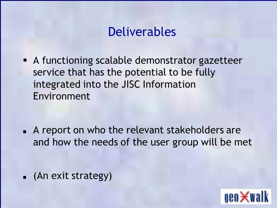 Deliverables A functioning scalable demonstrator gazetteer service that has the potential to be fully integrated into the JISC Information Environment A report on who the relevant stakeholders are and how the needs of the user group will be met (An exit strategy)