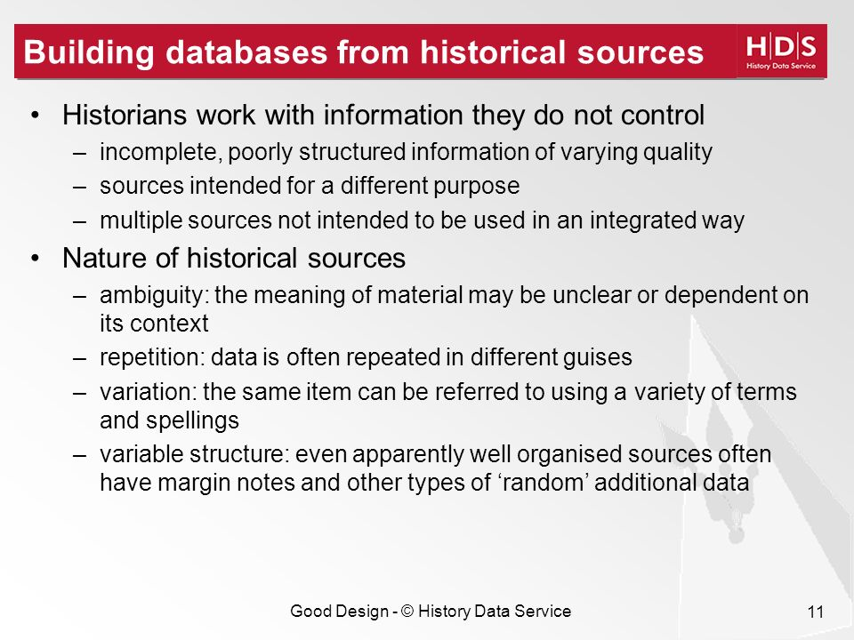 Good Design - © History Data Service 11 Building databases from historical sources Historians work with information they do not control –incomplete, p