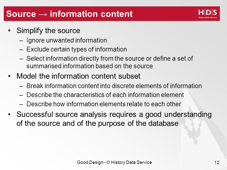Good Design - © History Data Service 12 Source information content Simplify the source –Ignore unwanted information –Exclude certain types of information –Select information directly from the source or define a set of summarised information based on the source Model the information content subset –Break information content into discrete elements of information –Describe the characteristics of each information element –Describe how information elements relate to each other Successful source analysis requires a good understanding of the source and of the purpose of the database