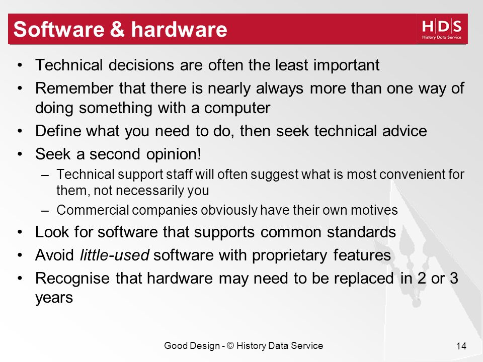 Good Design - © History Data Service 14 Software & hardware Technical decisions are often the least important Remember that there is nearly always more than one way of doing something with a computer Define what you need to do, then seek technical advice Seek a second opinion.