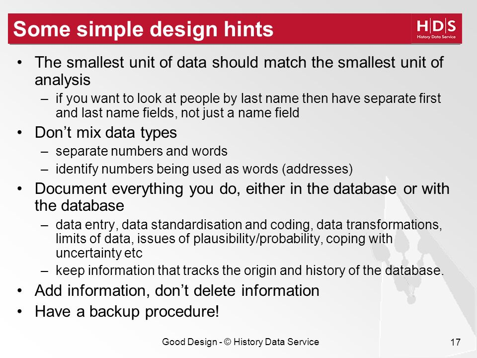 Good Design - © History Data Service 17 Some simple design hints The smallest unit of data should match the smallest unit of analysis –if you want to look at people by last name then have separate first and last name fields, not just a name field Dont mix data types –separate numbers and words –identify numbers being used as words (addresses) Document everything you do, either in the database or with the database –data entry, data standardisation and coding, data transformations, limits of data, issues of plausibility/probability, coping with uncertainty etc –keep information that tracks the origin and history of the database.