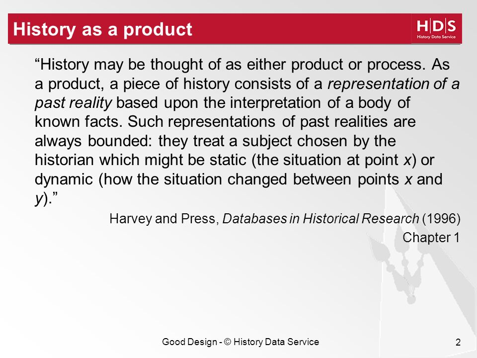 Good Design - © History Data Service 2 History as a product History may be thought of as either product or process.
