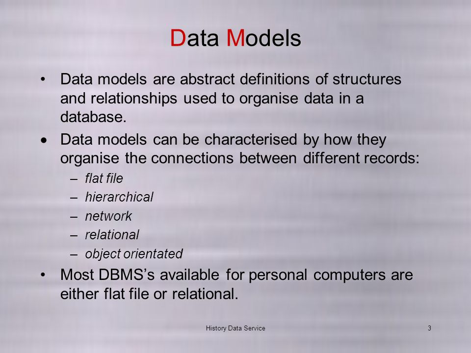 History Data Service3 Data Models Data models are abstract definitions of structures and relationships used to organise data in a database.