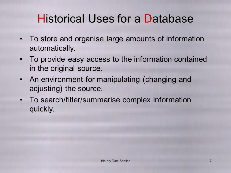 History Data Service7 Historical Uses for a Database To store and organise large amounts of information automatically.