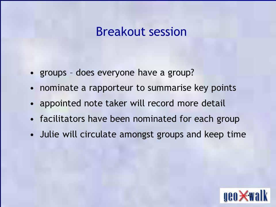 2 groups – does everyone have a group? nominate a rapporteur to summarise key points appointed note taker will record more detail facilitators have be