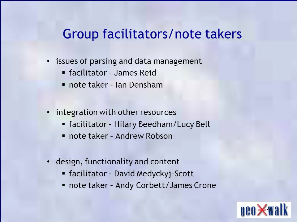 3 Group facilitators/note takers issues of parsing and data management facilitator – James Reid note taker – Ian Densham integration with other resources facilitator – Hilary Beedham/Lucy Bell note taker – Andrew Robson design, functionality and content facilitator – David Medyckyj-Scott note taker – Andy Corbett/James Crone