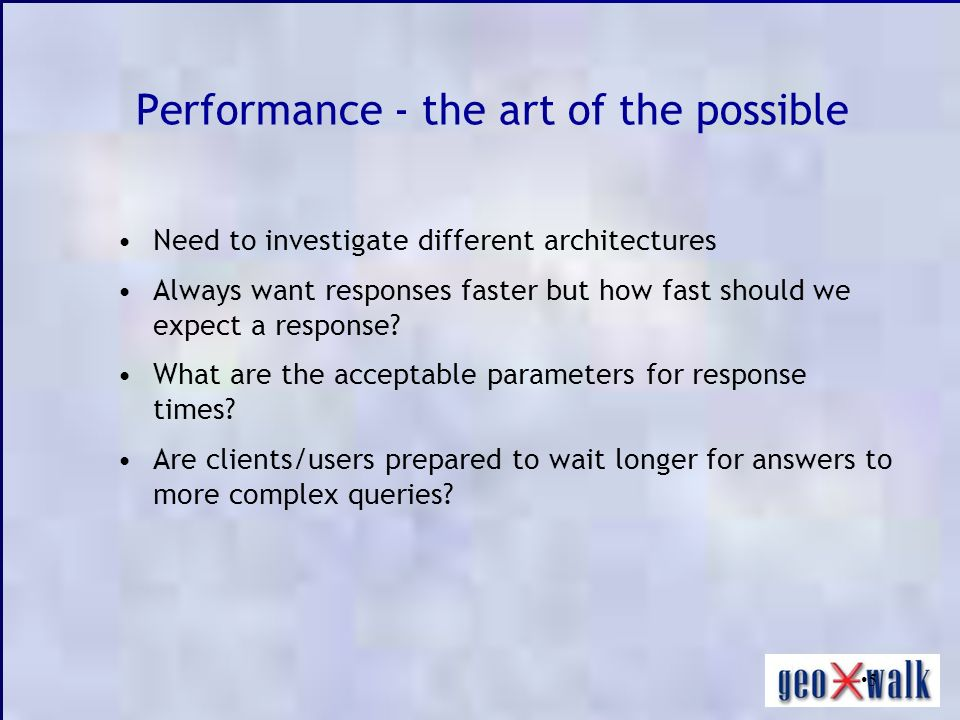 5 Performance - the art of the possible Need to investigate different architectures Always want responses faster but how fast should we expect a response.
