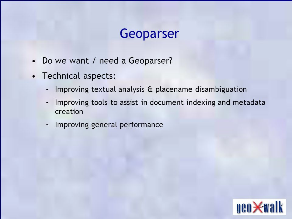 7 Geoparser Do we want / need a Geoparser? Technical aspects: –Improving textual analysis & placename disambiguation –Improving tools to assist in doc