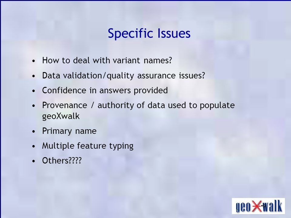 9 Specific Issues How to deal with variant names? Data validation/quality assurance issues? Confidence in answers provided Provenance / authority of d
