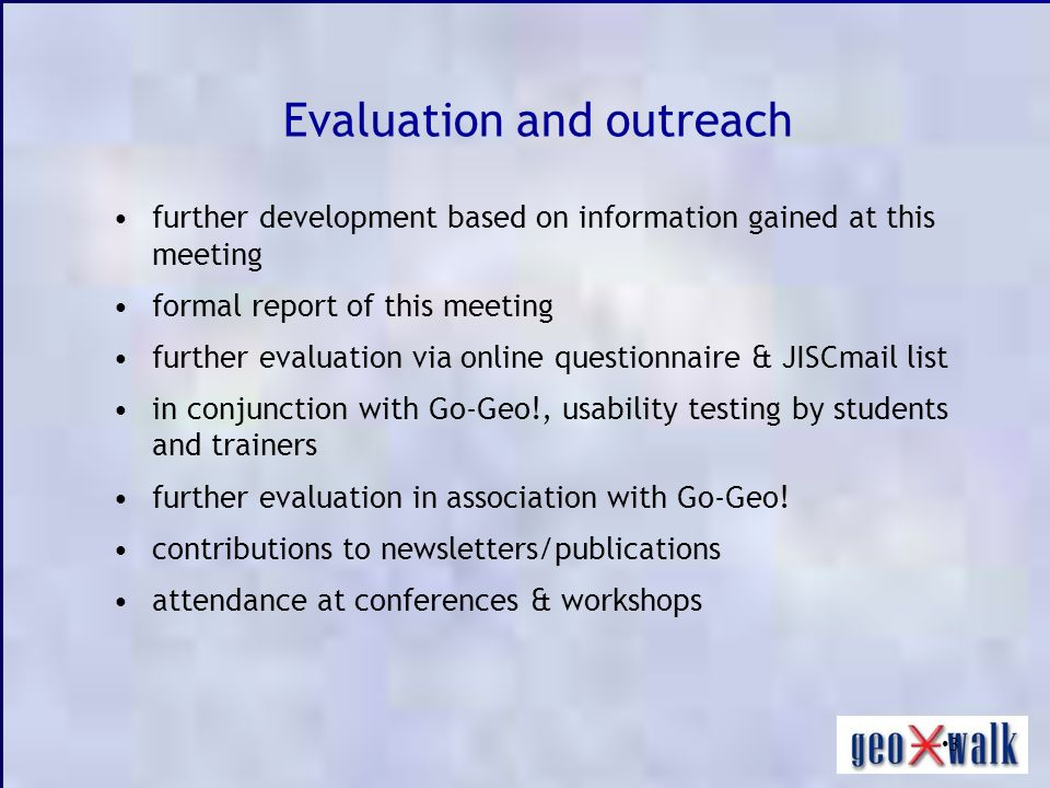 3 Evaluation and outreach further development based on information gained at this meeting formal report of this meeting further evaluation via online questionnaire & JISCmail list in conjunction with Go-Geo!, usability testing by students and trainers further evaluation in association with Go-Geo.