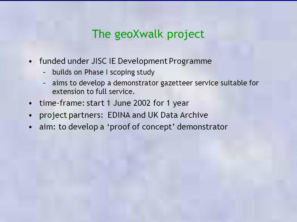 The geoXwalk project funded under JISC IE Development Programme –builds on Phase I scoping study –aims to develop a demonstrator gazetteer service sui
