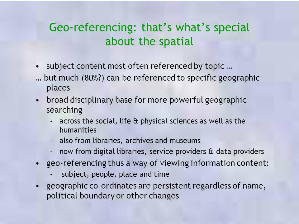 Geo-referencing: thats whats special about the spatial subject content most often referenced by topic … … but much (80%?) can be referenced to specifi