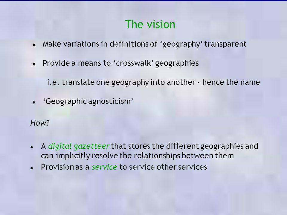 Make variations in definitions of geography transparent Provide a means to crosswalk geographies i.e. translate one geography into another - hence the
