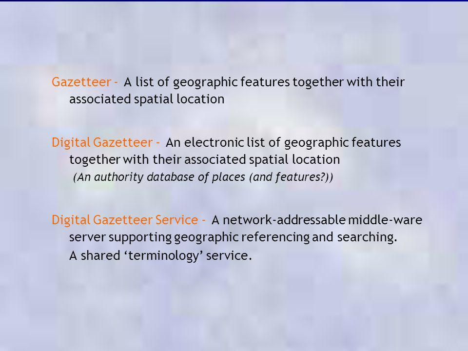 Gazetteer - A list of geographic features together with their associated spatial location Digital Gazetteer - An electronic list of geographic feature