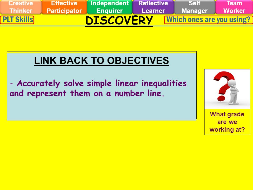 DISCOVERY Effective Participator Self Manager Independent Enquirer Creative Thinker Team Worker Reflective Learner Which ones are you using PLT Skills LINK BACK TO OBJECTIVES - Accurately solve simple linear inequalities and represent them on a number line.