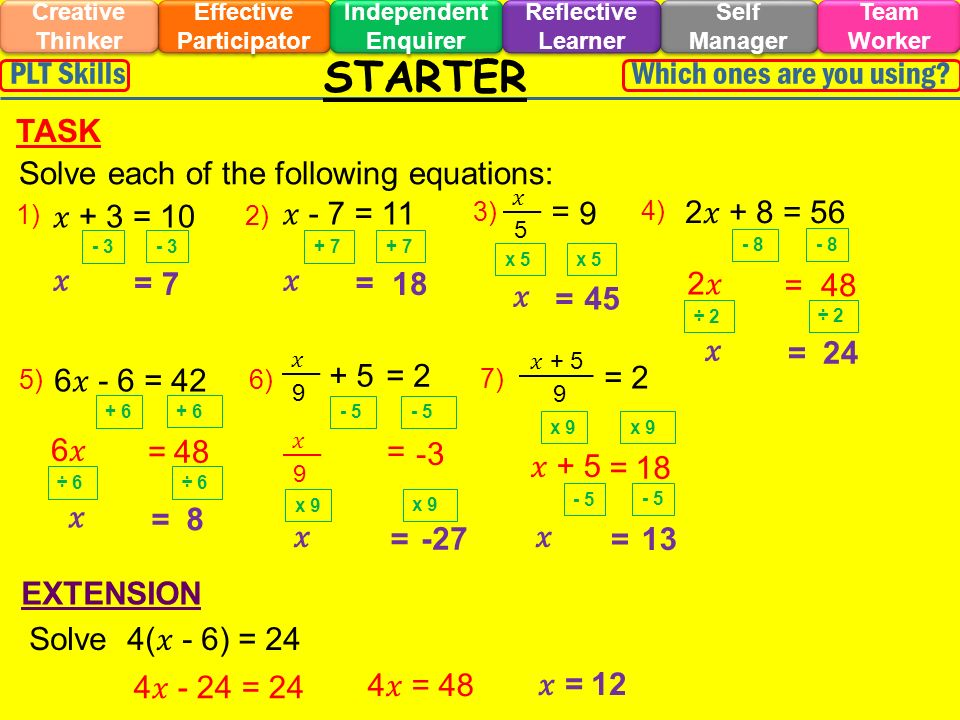 1) + 3 = 10 STARTER Effective Participator Self Manager Independent Enquirer Creative Thinker Team Worker Reflective Learner Which ones are you using PLT Skills EXTENSION TASK 2) 3) Solve each of the following equations: 5)6) 7) - 7 = 11 2 + 8 = 56 4) 5 = 9 9 + 5= 2 + 5 9 = 2 6 - 6 = 42 - 3 = 7 + 7 = 18 x 5 = 45 - 8 2 = 48 ÷ 2 = 24 + 6 6 = 48 ÷ 6 = 8 - 5 9 = -3 x 9 = -27 x 9 + 5 = 18 - 5 = 13 Solve 4( - 6) = 24 4 - 24 = 24 4 = 48 = 12