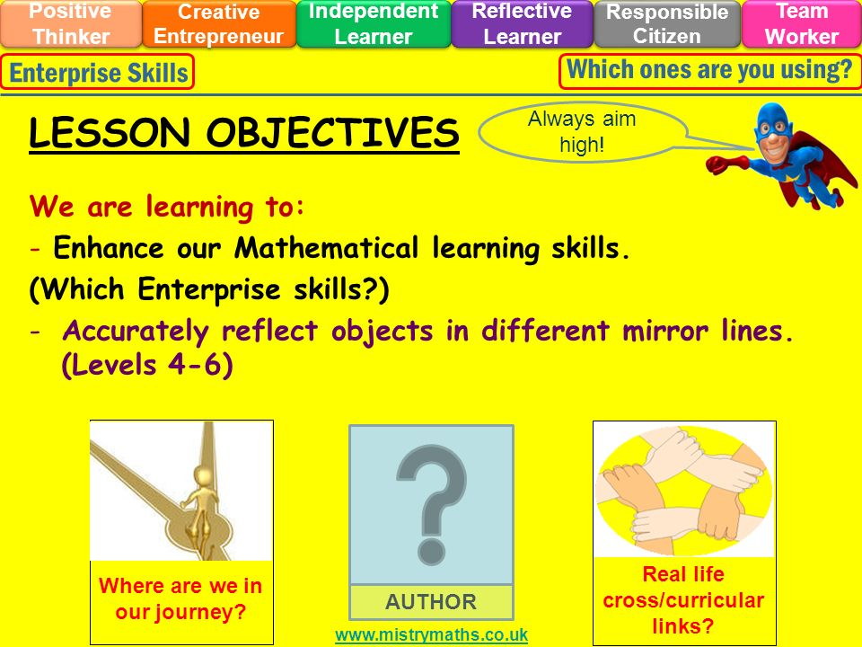 We are learning to: - Enhance our Mathematical learning skills. (Which Enterprise skills?) -Accurately reflect objects in different mirror lines. (Lev