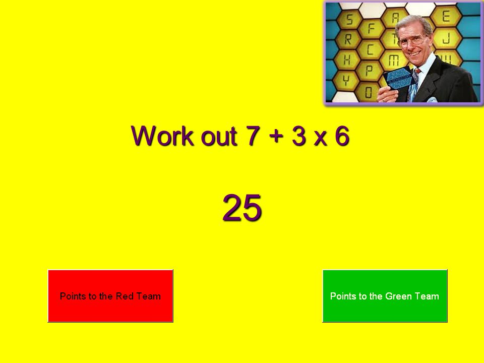 Work out 7 + 3 x 6 25