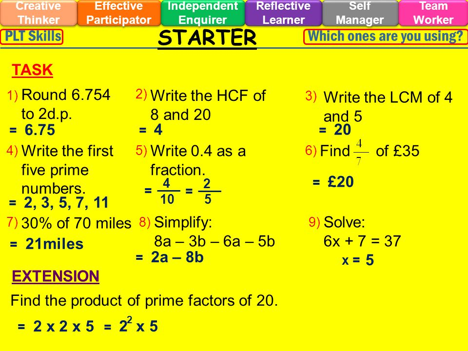 STARTER Effective Participator Self Manager Independent Enquirer Creative Thinker Team Worker Reflective Learner Which ones are you using PLT Skills EXTENSION TASK 1) 2) 3) 4) Write the HCF of 8 and 20 Round 6.754 to 2d.p.