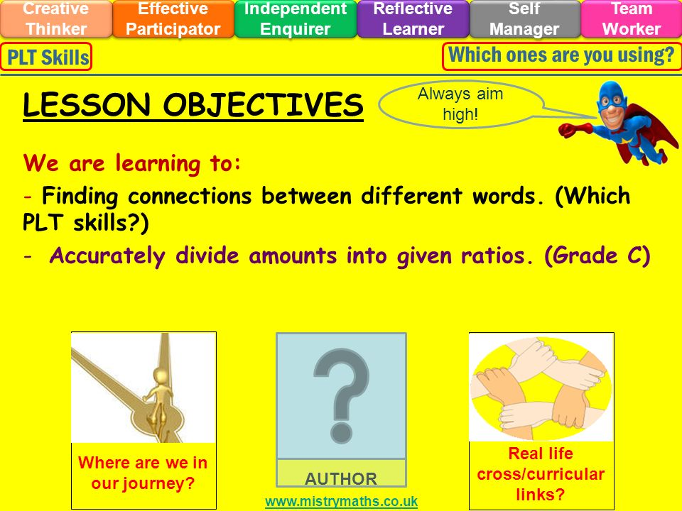 We are learning to: - Finding connections between different words. (Which PLT skills?) -Accurately divide amounts into given ratios. (Grade C) Always