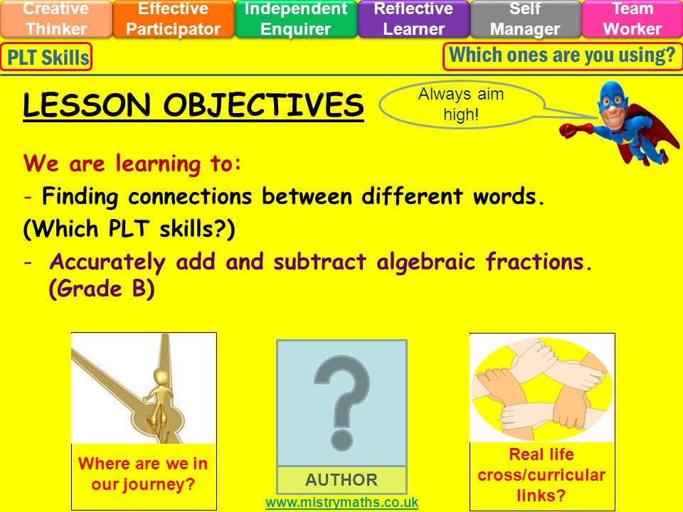 We are learning to: - Finding connections between different words. (Which PLT skills?) -Accurately add and subtract algebraic fractions. (Grade B) Alw