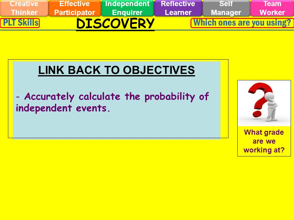 DISCOVERY Effective Participator Self Manager Independent Enquirer Creative Thinker Team Worker Reflective Learner Which ones are you using PLT Skills LINK BACK TO OBJECTIVES - Accurately calculate the probability of independent events.