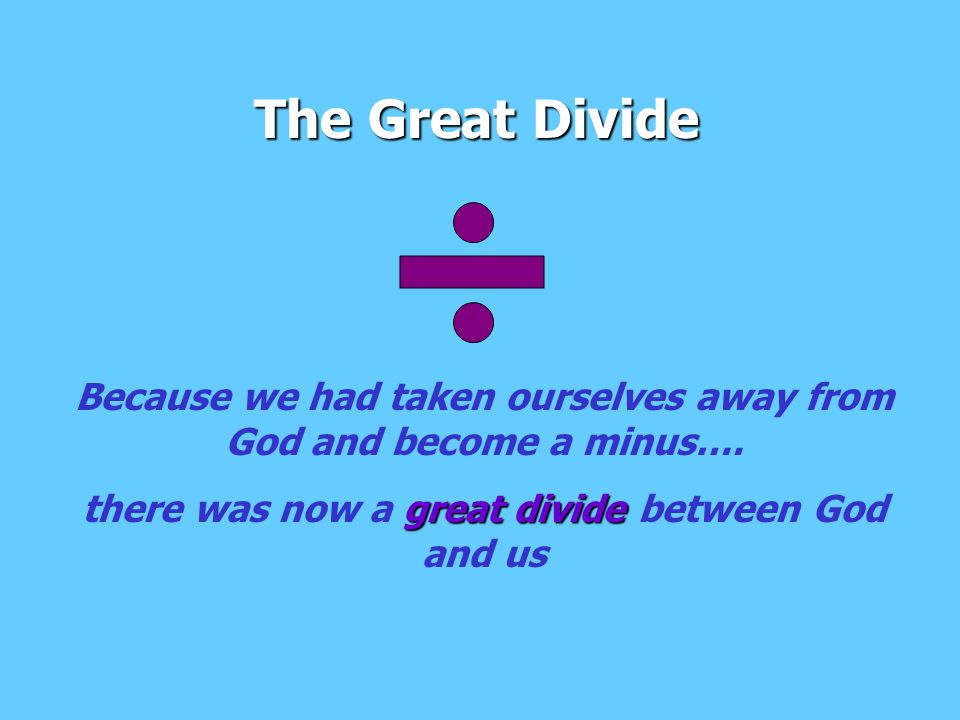 The Great Divide Because we had taken ourselves away from God and become a minus….