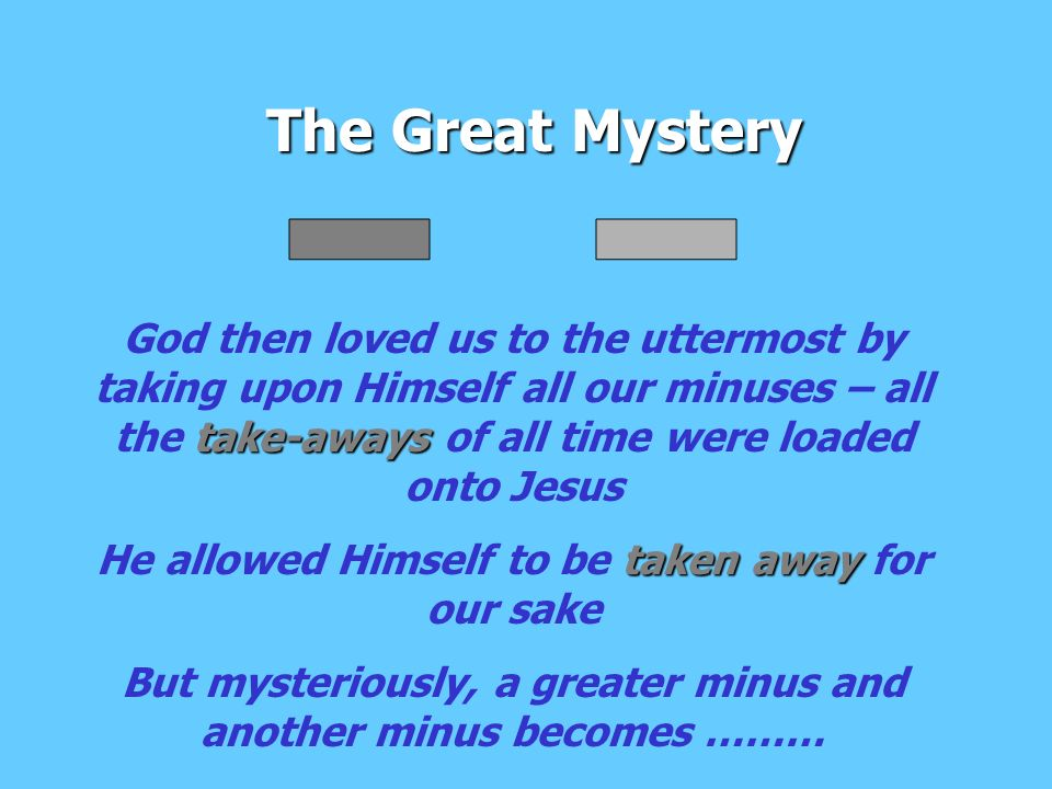The Great Mystery take-aways God then loved us to the uttermost by taking upon Himself all our minuses – all the take-aways of all time were loaded onto Jesus taken away He allowed Himself to be taken away for our sake But mysteriously, a greater minus and another minus becomes ………