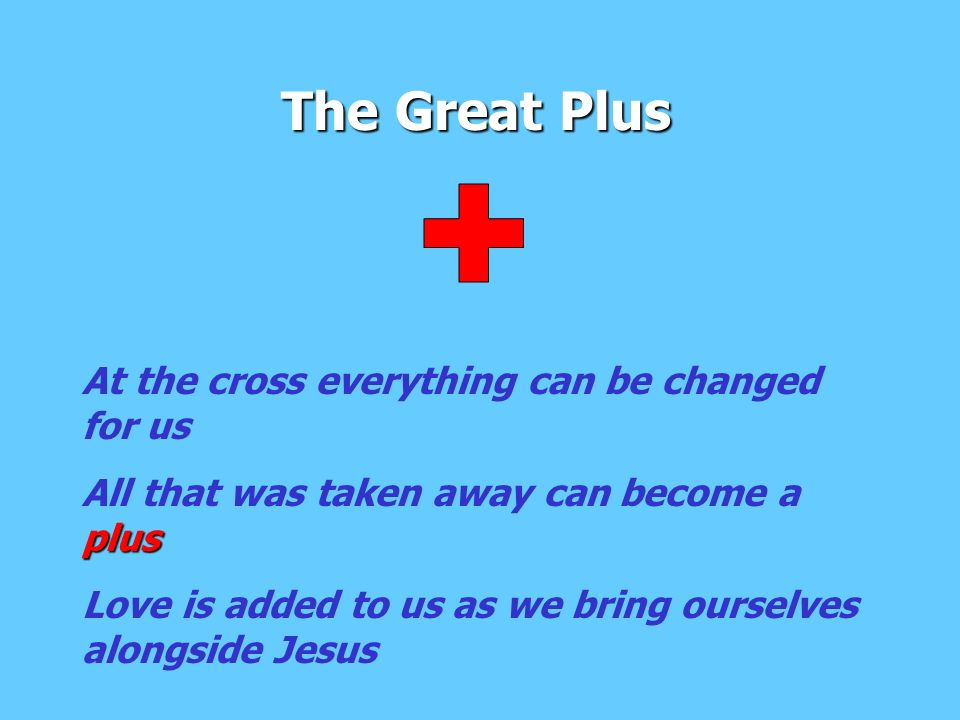 The Great Plus At the cross everything can be changed for us plus All that was taken away can become a plus Love is added to us as we bring ourselves alongside Jesus