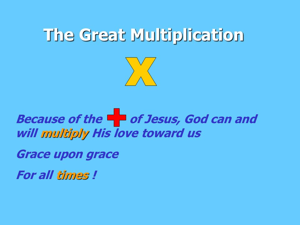 The Great Multiplication multiply Because of the of Jesus, God can and will multiply His love toward us Grace upon grace times For all times !