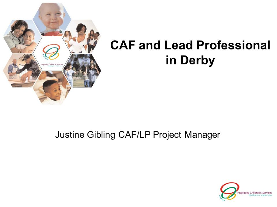 CAF and Lead Professional in Derby Justine Gibling CAF/LP Project Manager