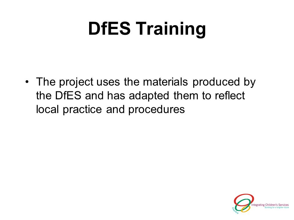 DfES Training The project uses the materials produced by the DfES and has adapted them to reflect local practice and procedures