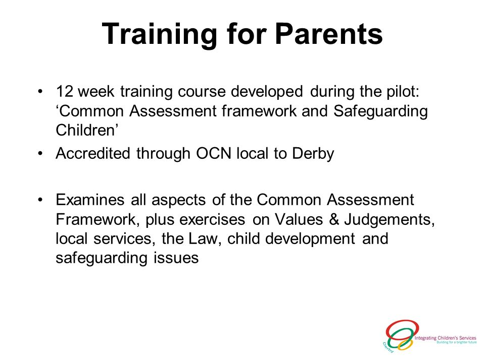 Training for Parents 12 week training course developed during the pilot: Common Assessment framework and Safeguarding Children Accredited through OCN local to Derby Examines all aspects of the Common Assessment Framework, plus exercises on Values & Judgements, local services, the Law, child development and safeguarding issues