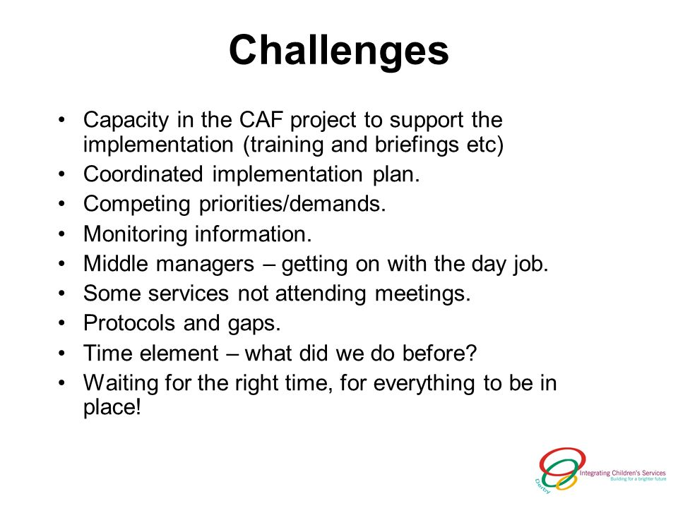 Challenges Capacity in the CAF project to support the implementation (training and briefings etc) Coordinated implementation plan.
