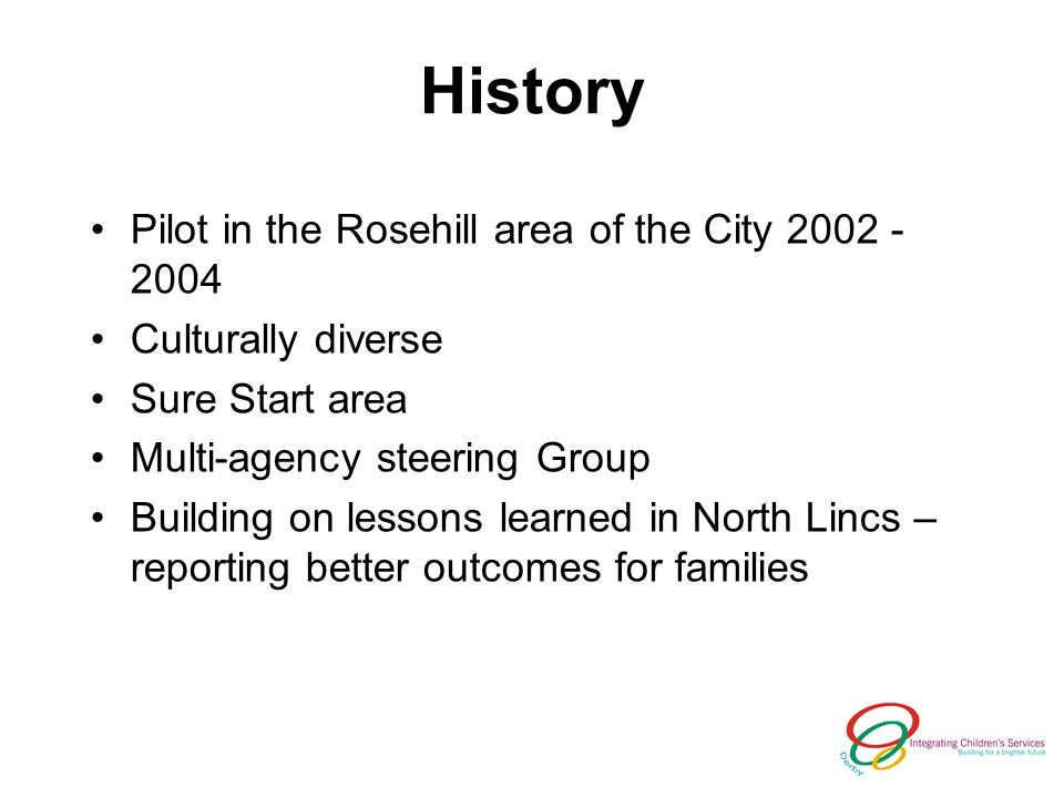 History Pilot in the Rosehill area of the City Culturally diverse Sure Start area Multi-agency steering Group Building on lessons learned in North Lincs – reporting better outcomes for families
