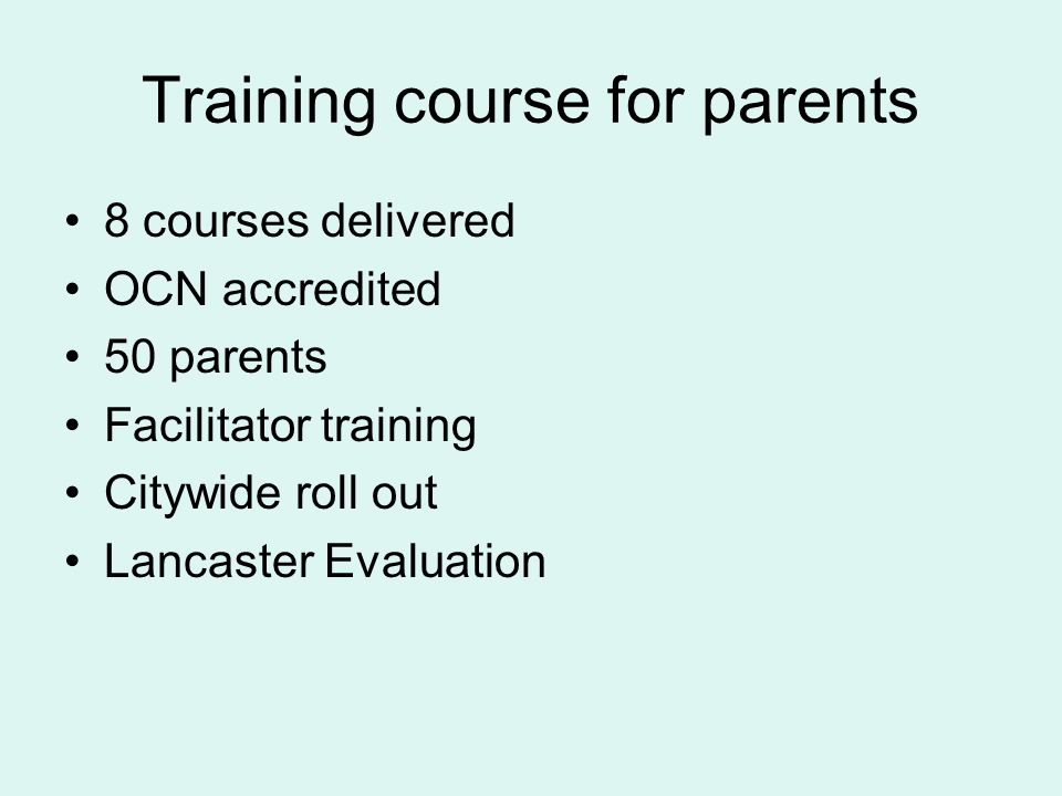 Training course for parents 8 courses delivered OCN accredited 50 parents Facilitator training Citywide roll out Lancaster Evaluation