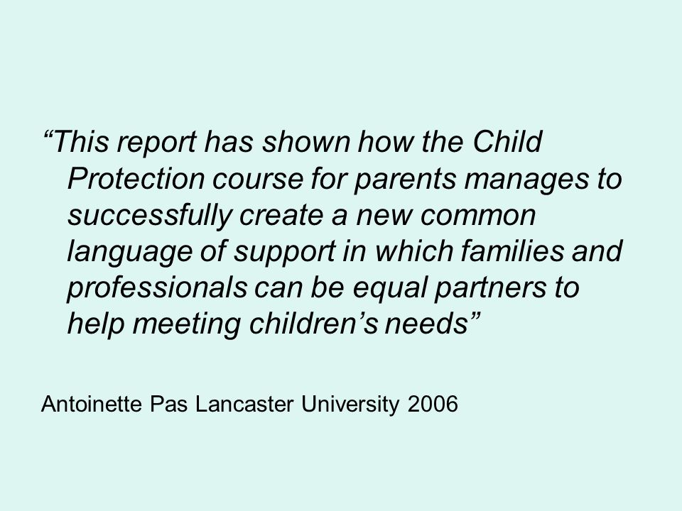 This report has shown how the Child Protection course for parents manages to successfully create a new common language of support in which families and professionals can be equal partners to help meeting childrens needs Antoinette Pas Lancaster University 2006