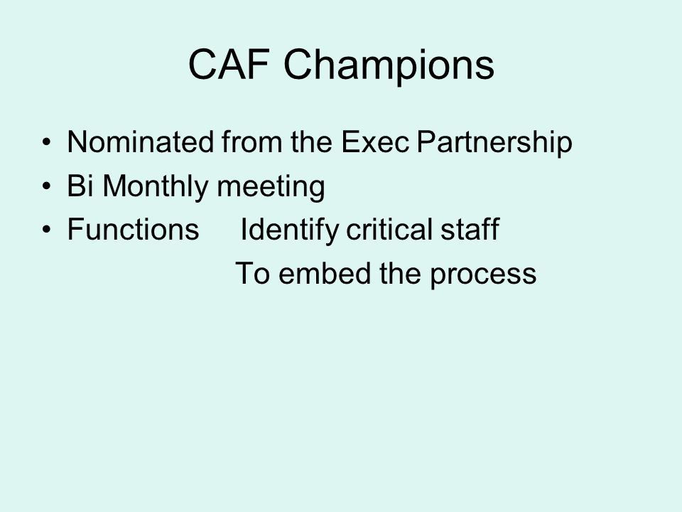 CAF Champions Nominated from the Exec Partnership Bi Monthly meeting Functions Identify critical staff To embed the process