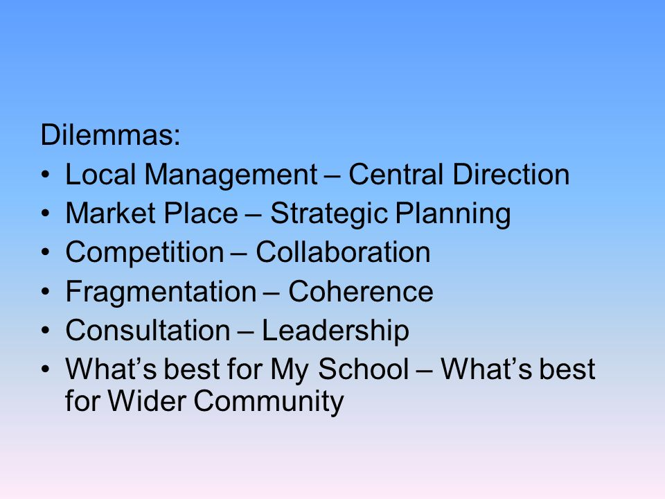 Dilemmas: Local Management – Central Direction Market Place – Strategic Planning Competition – Collaboration Fragmentation – Coherence Consultation – Leadership Whats best for My School – Whats best for Wider Community