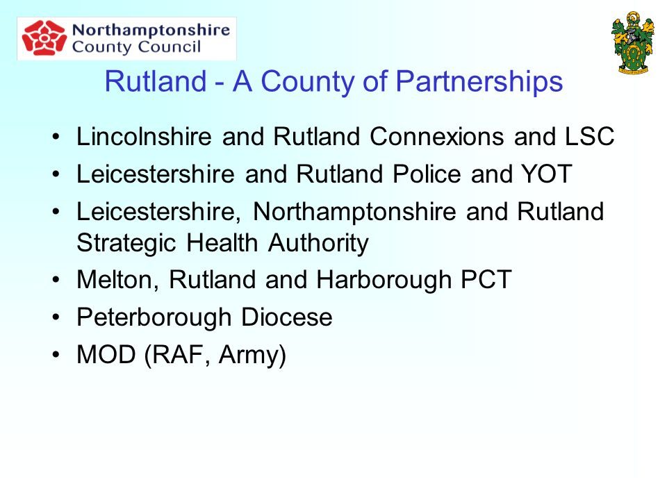 Rutland - A County of Partnerships Lincolnshire and Rutland Connexions and LSC Leicestershire and Rutland Police and YOT Leicestershire, Northamptonshire and Rutland Strategic Health Authority Melton, Rutland and Harborough PCT Peterborough Diocese MOD (RAF, Army)