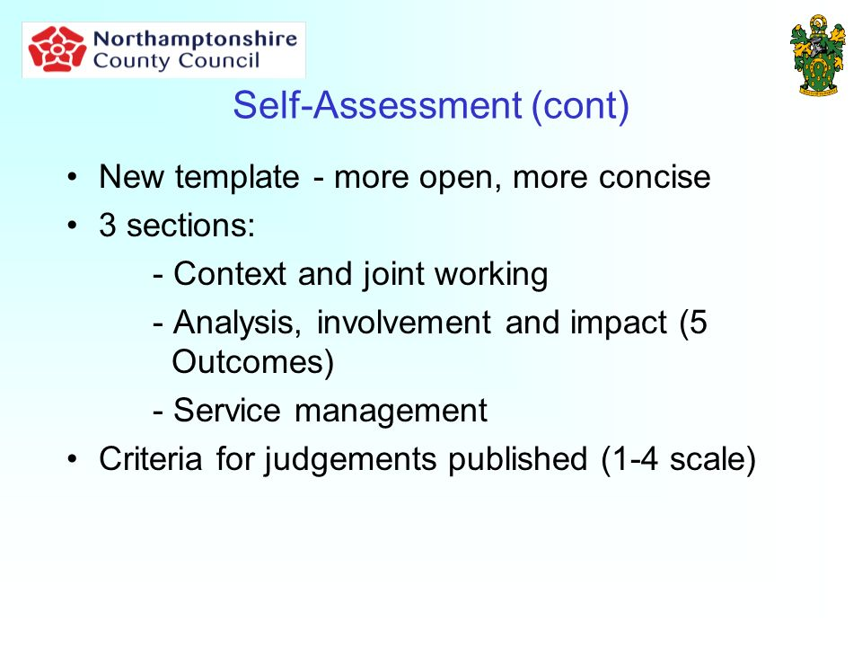 Self-Assessment (cont) New template - more open, more concise 3 sections: - Context and joint working - Analysis, involvement and impact (5 Outcomes) - Service management Criteria for judgements published (1-4 scale)