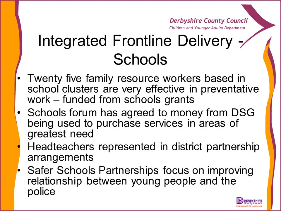 Children and Younger Adults Department Integrated Frontline Delivery - Schools Twenty five family resource workers based in school clusters are very e