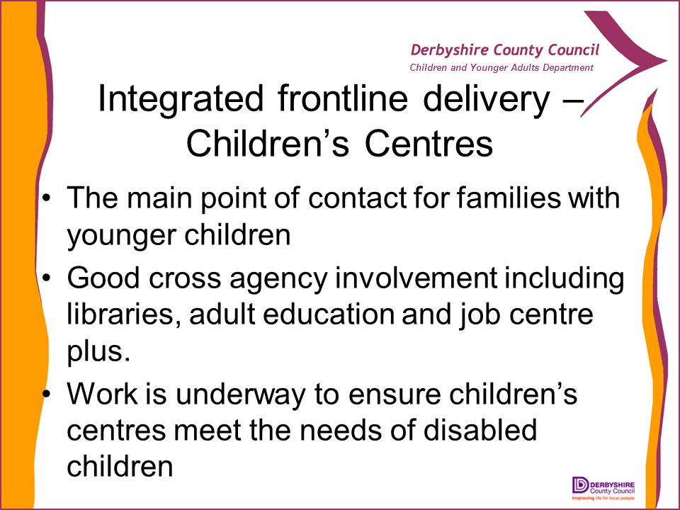 Children and Younger Adults Department Integrated frontline delivery – Childrens Centres The main point of contact for families with younger children