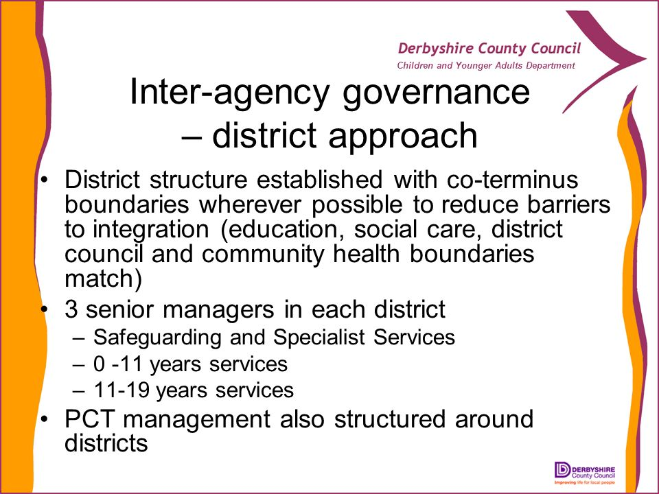 Children and Younger Adults Department Inter-agency governance – district approach District structure established with co-terminus boundaries wherever possible to reduce barriers to integration (education, social care, district council and community health boundaries match) 3 senior managers in each district –Safeguarding and Specialist Services –0 -11 years services –11-19 years services PCT management also structured around districts