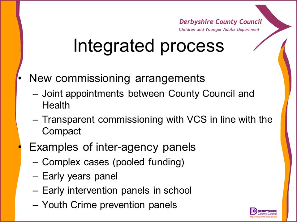 Children and Younger Adults Department Integrated process New commissioning arrangements –Joint appointments between County Council and Health –Transparent commissioning with VCS in line with the Compact Examples of inter-agency panels –Complex cases (pooled funding) –Early years panel –Early intervention panels in school –Youth Crime prevention panels