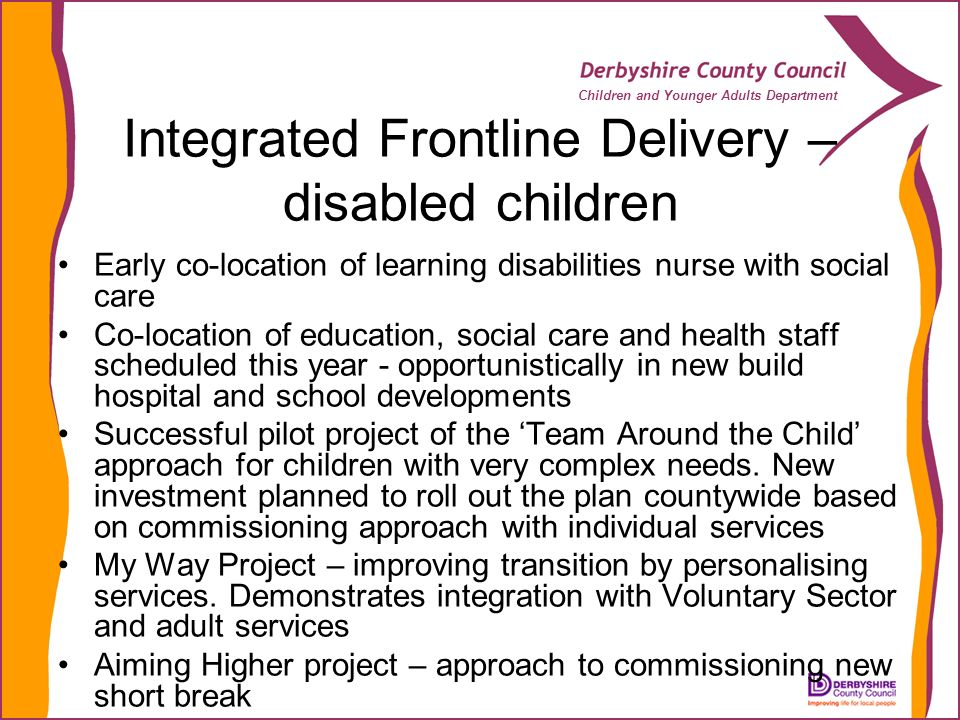 Children and Younger Adults Department Integrated Frontline Delivery – disabled children Early co-location of learning disabilities nurse with social