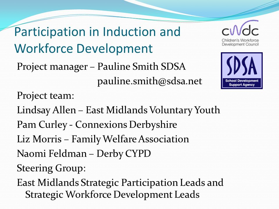 Participation in Induction and Workforce Development Project manager – Pauline Smith SDSA Project team: Lindsay Allen – East Midlands Voluntary Youth Pam Curley - Connexions Derbyshire Liz Morris – Family Welfare Association Naomi Feldman – Derby CYPD Steering Group: East Midlands Strategic Participation Leads and Strategic Workforce Development Leads