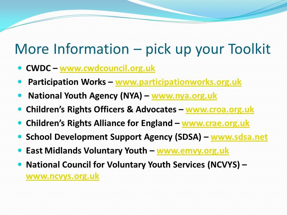 More Information – pick up your Toolkit CWDC –   Participation Works –   National Youth Agency (NYA) –   Childrens Rights Officers & Advocates –   Childrens Rights Alliance for England –   School Development Support Agency (SDSA) –   East Midlands Voluntary Youth –   National Council for Voluntary Youth Services (NCVYS) –