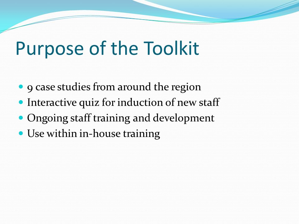 Purpose of the Toolkit 9 case studies from around the region Interactive quiz for induction of new staff Ongoing staff training and development Use within in-house training