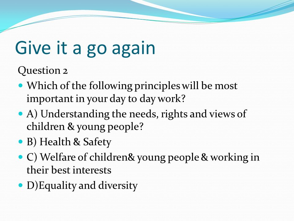 Give it a go again Question 2 Which of the following principles will be most important in your day to day work.
